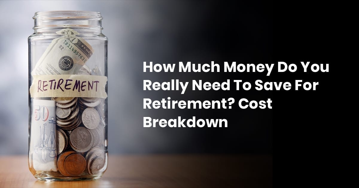How Much Money Do You Really Need To Retire? Cost Breakdown