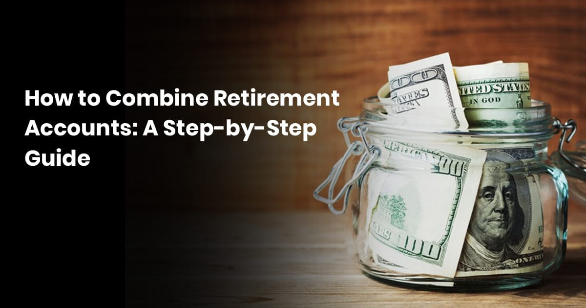 How to Combine Retirement Accounts: A Step-by-Step Guide