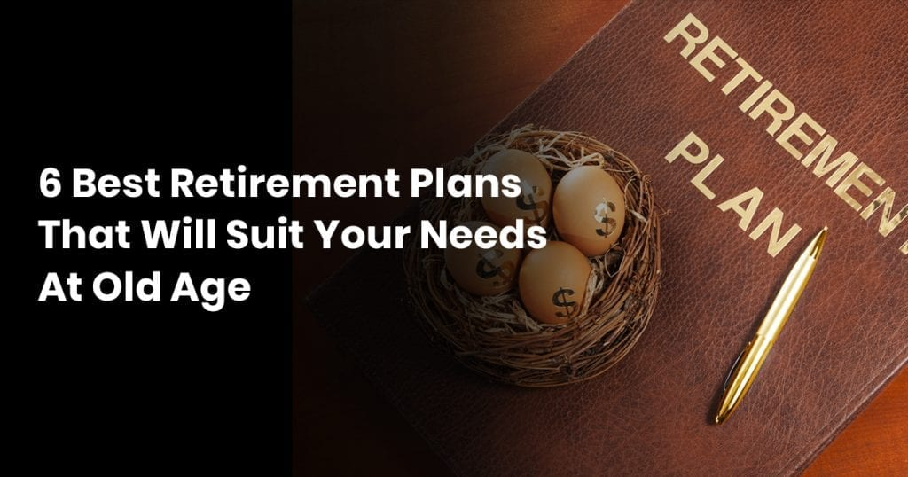 6 Retirement Plans That Will Suit Your Needs at Old Age