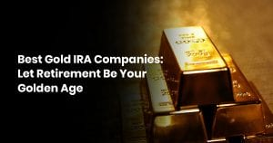 Best Gold IRA Companies: Let Retirement Be Your Golden Age