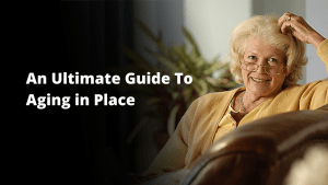 An Ultimate Guide To Aging in Place: Thriving at Home