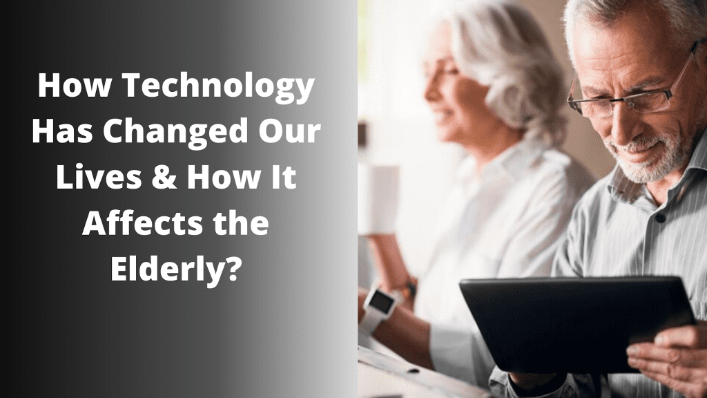 how technology has changed our lives and how it affects the elderly
