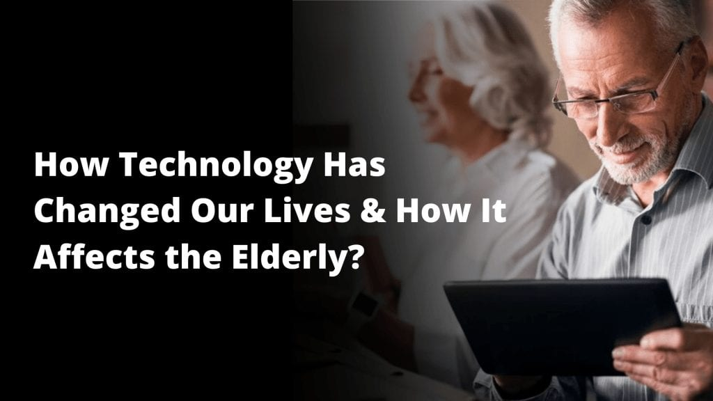 How Technology Has Changed Our Lives & How It Affects the Elderly?